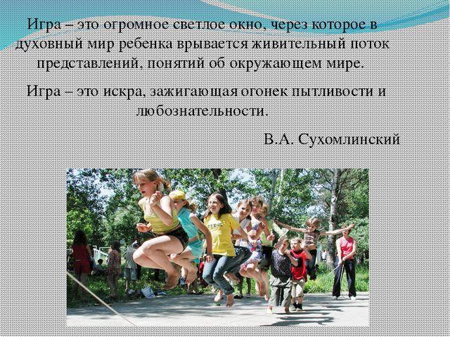 Игра – это огромное светлое окно, через которое в духовный мир ребенка врывае...