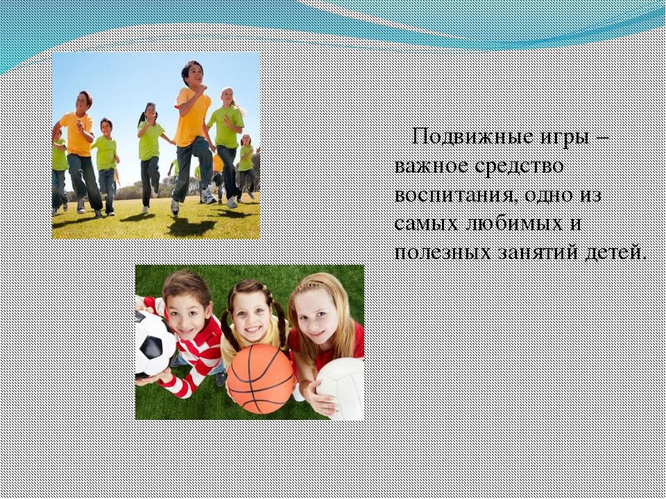 Подвижные игры – важное средство воспитания, одно из самых любимых и полезны...