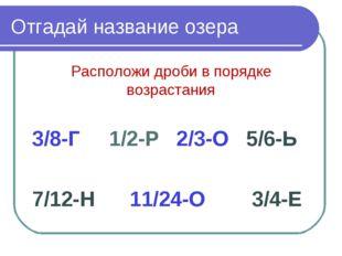 Отгадай название озера Расположи дроби в порядке возрастания 3/8-Г 1/2-Р 2/3-