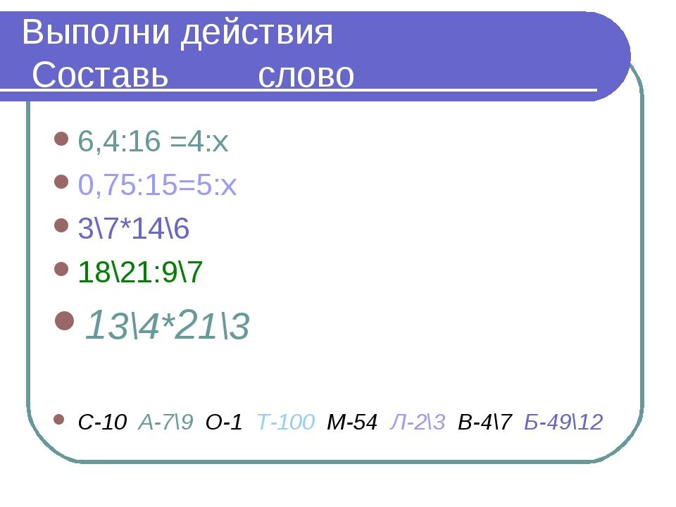 Выполни действия Составь слово 6,4:16 =4:х 0,75:15=5:х 3\7*14\6 18\21:9\7 13\...