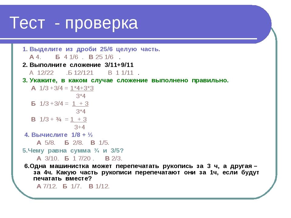 Тест - проверка 1. Выделите из дроби 25/6 целую часть. А 4. Б 4 1/6 . В 25 1/...
