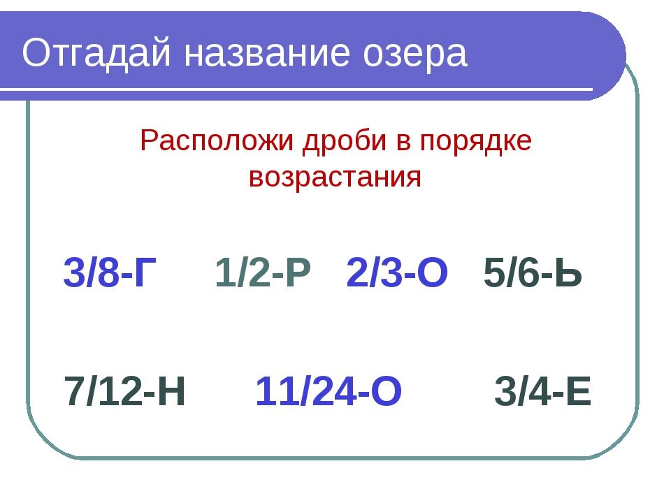 Отгадай название озера Расположи дроби в порядке возрастания 3/8-Г 1/2-Р 2/3-...