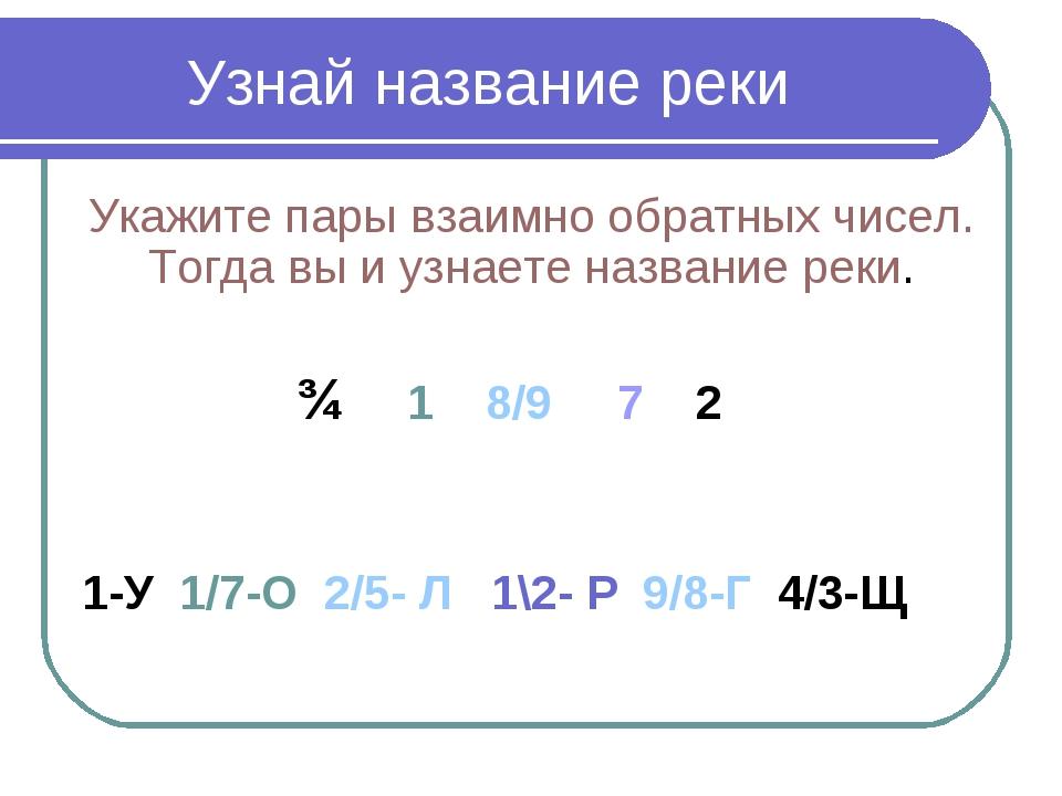 Узнай название реки Укажите пары взаимно обратных чисел. Тогда вы и узнаете н...