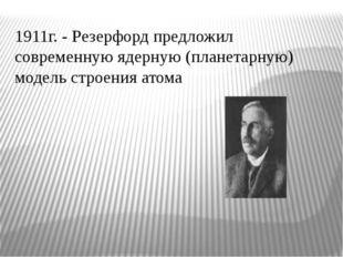 1911г. - Резерфорд предложил современную ядерную (планетарную) модель строени