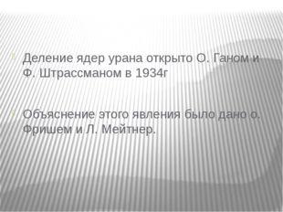 Деление ядер урана открыто О. Ганом и Ф. Штрассманом в 1934г Объяснение этог