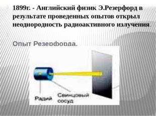 1899г. - Английский физик Э.Резерфорд в результате проведенных опытов открыл
