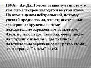 1903г. - Дж.Дж.Томсон выдвинул гипотезу о том, что электрон находится внутри