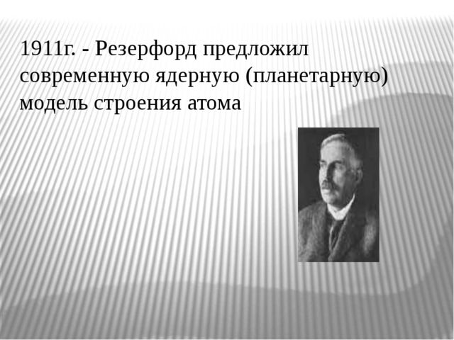 1911г. - Резерфорд предложил современную ядерную (планетарную) модель строени...