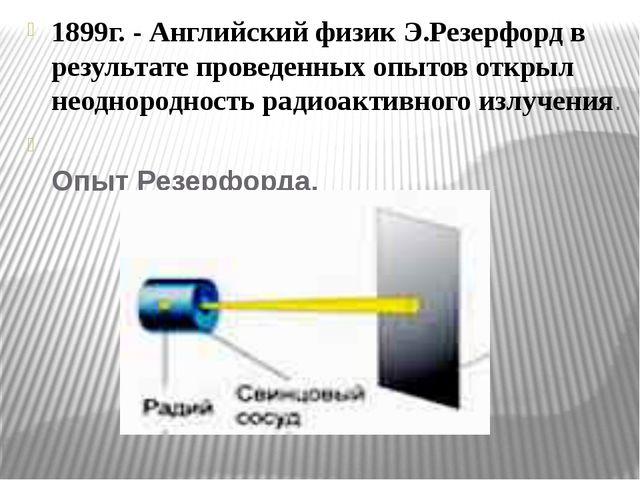 1899г. - Английский физик Э.Резерфорд в результате проведенных опытов открыл...