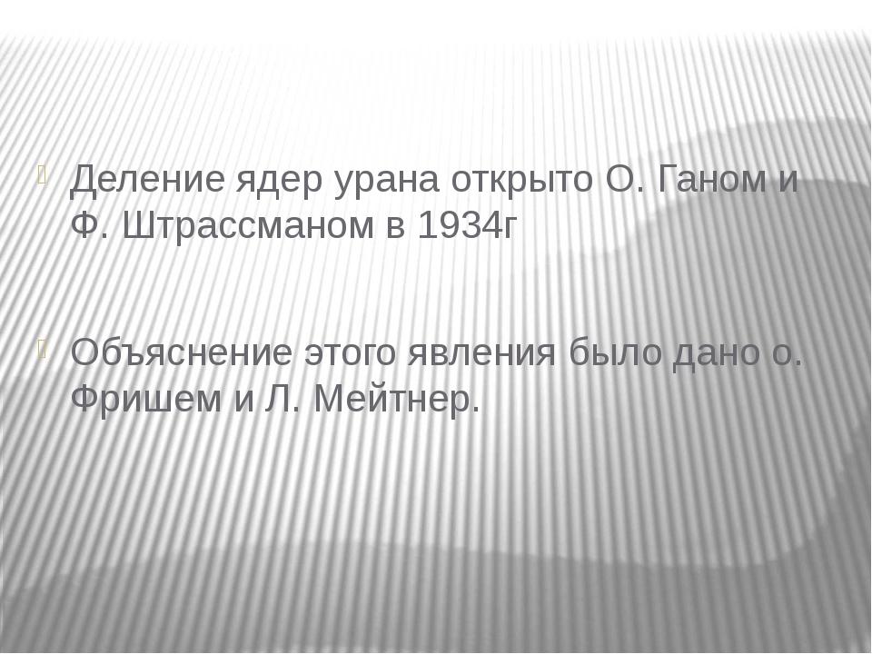 Деление ядер урана открыто О. Ганом и Ф. Штрассманом в 1934г Объяснение этог...
