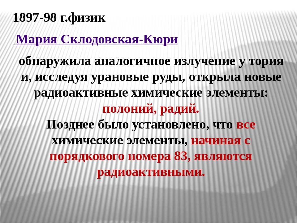 1897-98 г.физик Мария Склодовская-Кюри обнаружила аналогичное излучение у тор...