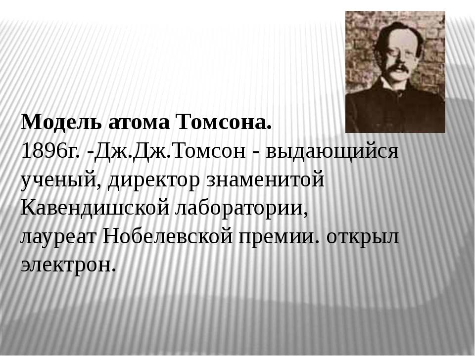 Модель атома Томсона. 1896г. -Дж.Дж.Томсон - выдающийся ученый, директор зна...