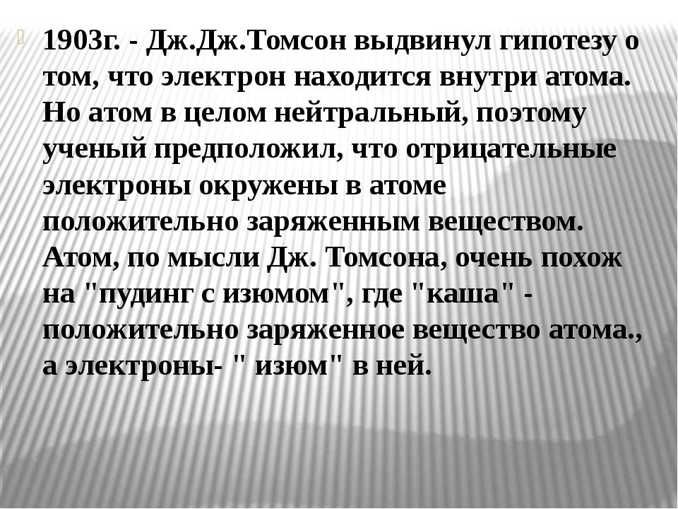 1903г. - Дж.Дж.Томсон выдвинул гипотезу о том, что электрон находится внутри...
