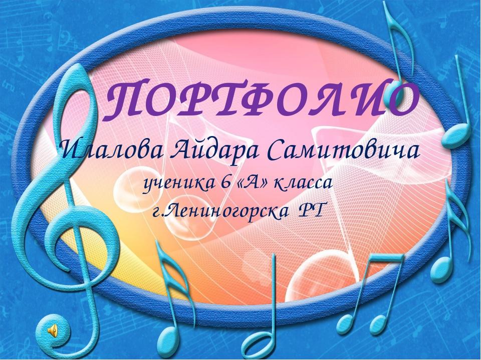 ПОРТФОЛИО Илалова Айдара Самитовича ученика 6 «А» класса г.Лениногорска РТ