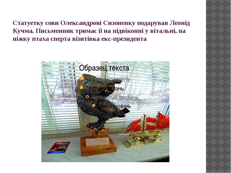 Статуетку сови Олександрові Сизоненку подарував Леонід Кучма. Письменник трим...