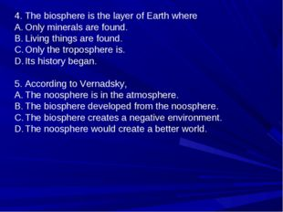 4. The biosphere is the layer of Earth where Only minerals are found. Living