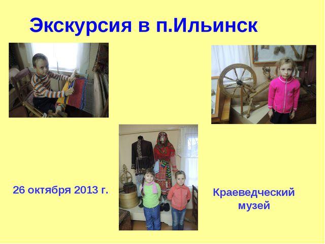 Экскурсия в п.Ильинск Краеведческий музей 26 октября 2013 г.