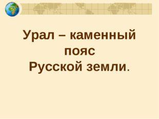 Урал – каменный пояс Русской земли.