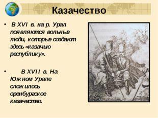 Казачество В XVI в. на р. Урал появляются вольные люди, которые создают здесь