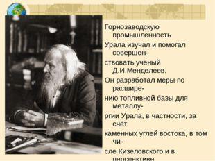 Горнозаводскую промышленность Урала изучал и помогал совершен- ствовать учёны