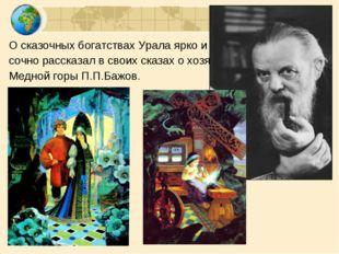О сказочных богатствах Урала ярко и кра- сочно рассказал в своих сказах о хоз
