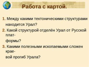 Работа с картой. 1. Между какими тектоническими структурами находится Урал? 2