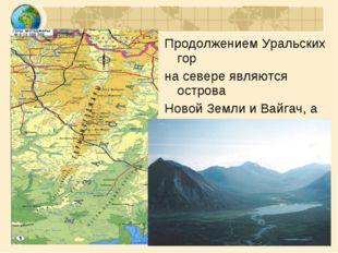 Продолжением Уральских гор на севере являются острова Новой Земли и Вайгач, а