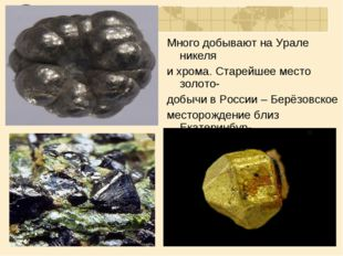 Много добывают на Урале никеля и хрома. Старейшее место золото- добычи в Росс