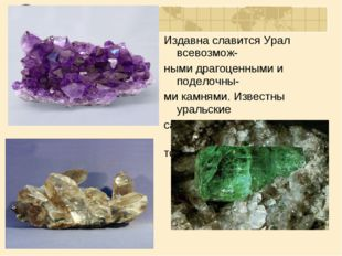 Издавна славится Урал всевозмож- ными драгоценными и поделочны- ми камнями. И