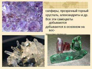 сапфиры, прозрачный горный хрусталь, александриты и др. Все эти самоцветы доб