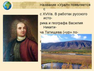Название «Урал» появляется с с XVIIIв. В работах русского исто- рика и геогра