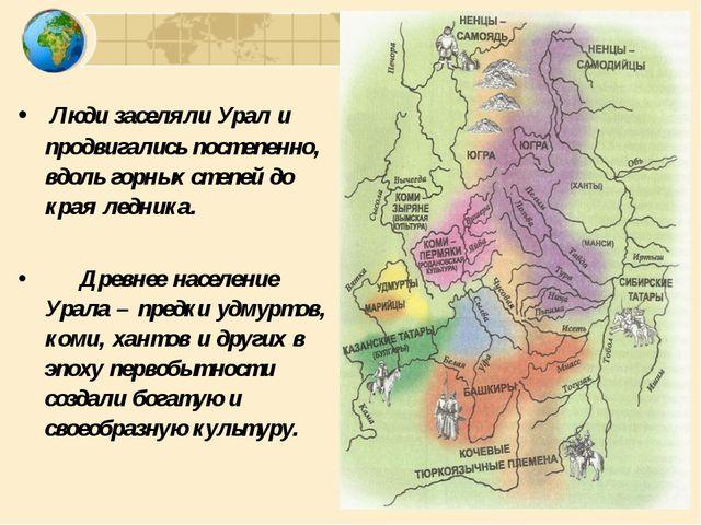 Люди заселяли Урал и продвигались постепенно, вдоль горных степей до края ле...