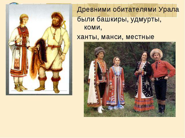 Древними обитателями Урала были башкиры, удмурты, коми, ханты, манси, местные...