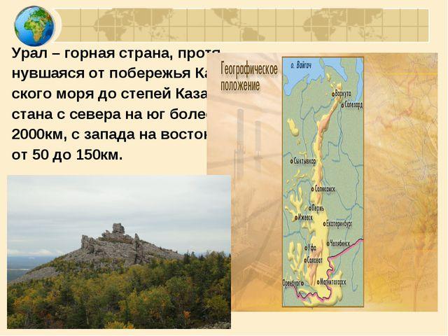 Урал – горная страна, протя- нувшаяся от побережья Кар- ского моря до степей...