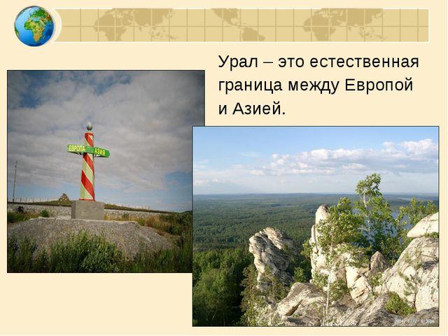 Урал – это естественная граница между Европой и Азией.