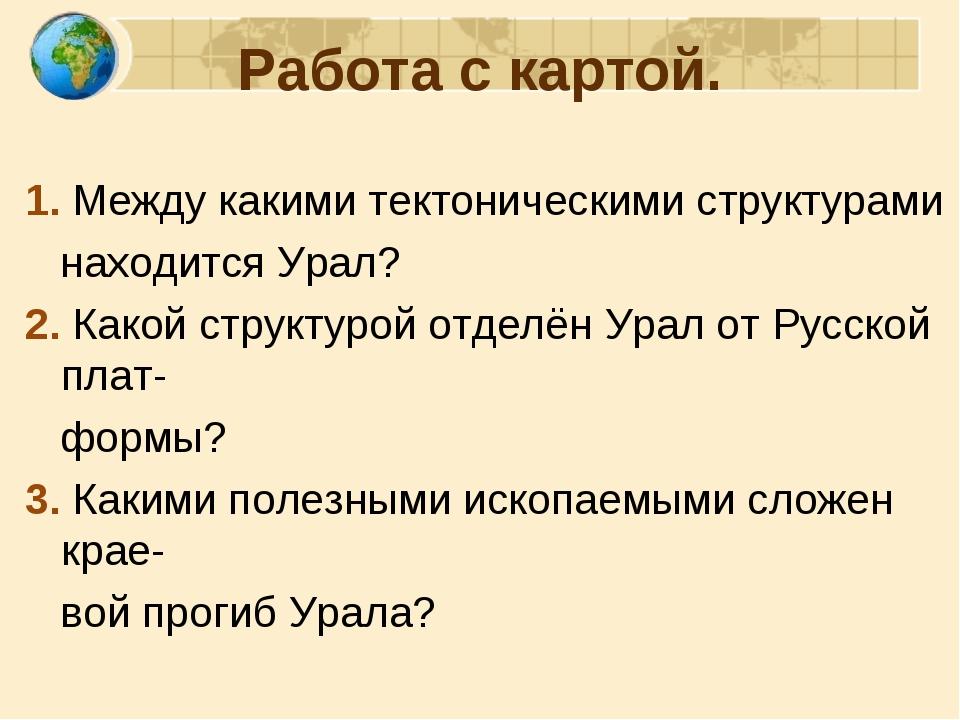 Работа с картой. 1. Между какими тектоническими структурами находится Урал? 2...