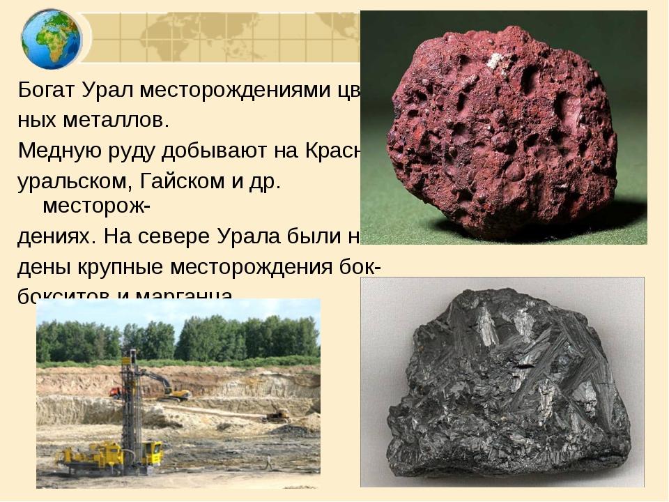 Богат Урал месторождениями цвет- ных металлов. Медную руду добывают на Красно...