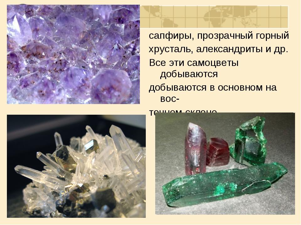 сапфиры, прозрачный горный хрусталь, александриты и др. Все эти самоцветы доб...
