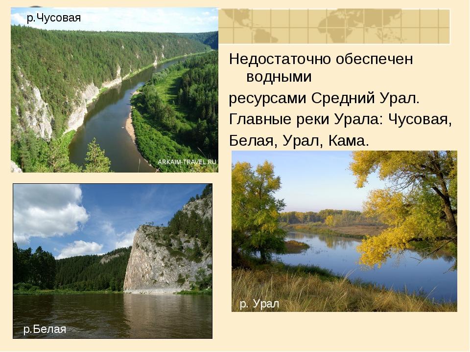Недостаточно обеспечен водными ресурсами Средний Урал. Главные реки Урала: Чу...