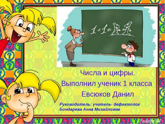 Числа и цифры. Выполнил ученик 1 класса Евсюков Данил Руководитель: учитель-...