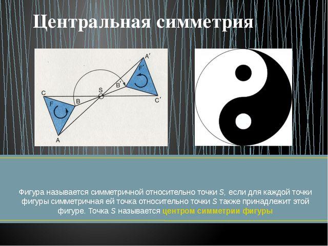 Фигура называется симметричной относительно точки S, если для каждой точки ф...