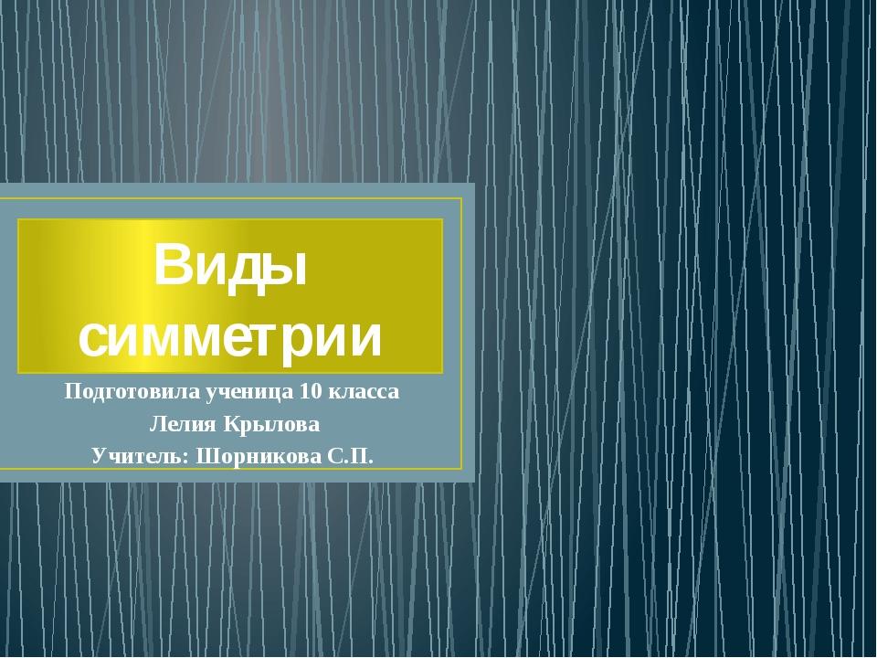 Виды симметрии Подготовила ученица 10 класса Лелия Крылова Учитель: Шорникова...