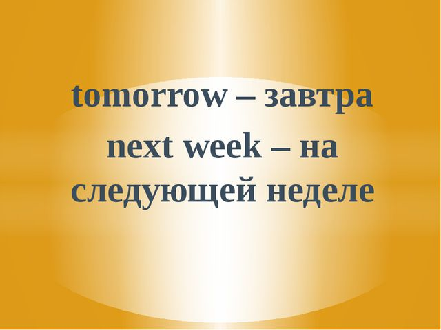 tomorrow – завтра next week – на следующей неделе