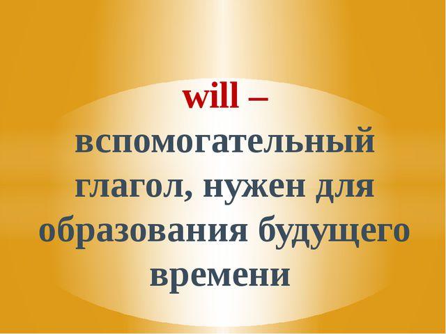 will – вспомогательный глагол, нужен для образования будущего времени