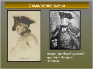 Эталон арийской мужской красоты - Фридрих Великий. Семилетняя война