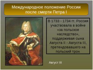 В 1733 - 1734 гг. Россия участвовала в войне «за польское наследство», поддер