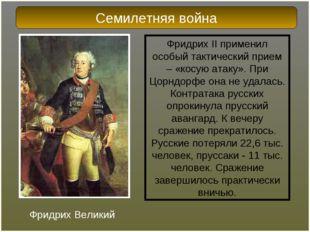 Фридрих II применил особый тактический прием – «косую атаку». При Цорндорфе о