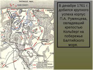 В декабре 1761 г. добился крупного успеха корпус П.А.Румянцева, овладевший к