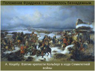 А. Коцебу. Взятие крепости Кольберг в ходе Семилетней войны Положение Фридрих