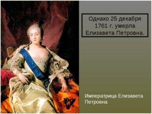 Императрица Елизавета Петровна Однако 25 декабря 1761 г. умерла Елизавета Пет